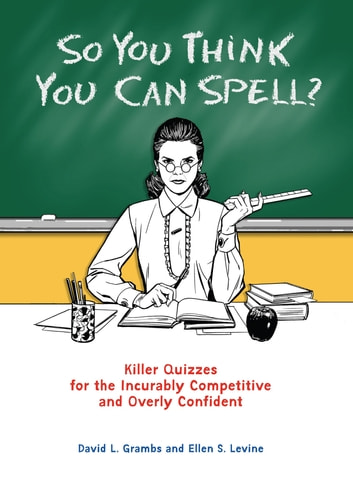 So You Think You Can Spell? - Killer Quizzes for the Incurably Competitive and Overly Confident eBook by David Grambs,Ellen S. Levine