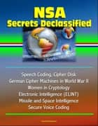 NSA Secrets Declassified: Speech Coding, Cipher Disk, German Cipher Machines in World War II, Women in Cryptology, Electronic Intelligence (ELINT), Missile and Space Intelligence, Secure Voice Coding ebook by Progressive Management