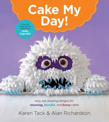 Cake My Day! - Easy, Eye-Popping Designs for Stunning, Fanciful, and Funny Cakes ebook by Karen Tack,Alan Richardson