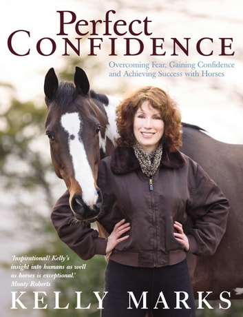 Perfect Confidence - Overcoming Fear, Gaining Confidence and Achieving Success with Horses ebook by Kelly Marks