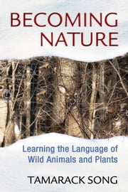 Becoming Nature - Learning the Language of Wild Animals and Plants ebook by Tamarack Song