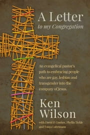 A Letter to My Congregation - An evangelical pastor's path to embracing people who are gay, lesbian and transgender into the company of Jesus. ebook by Ken Wilson,David P. Gushee,Phyllis Tickle