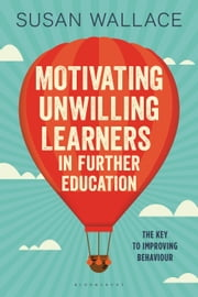 Motivating Unwilling Learners in Further Education - The key to improving behaviour ebook by Dr Susan Wallace