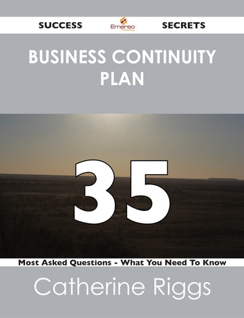 Business Continuity Plan 35 Success Secrets - 35 Most Asked Questions On Business Continuity Plan - What You Need To Know ebook by Catherine Riggs