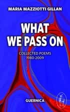 What We Pass On - Collected Poems: 1980-2009 ebook by Maria Mazziotti Gillan