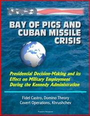 Bay of Pigs and Cuban Missile Crisis: Presidential Decision-Making and its Effect on Military Employment During the Kennedy Administration - Fidel Castro, Domino Theory, Covert Operations, Khrushchev ebook by Progressive Management