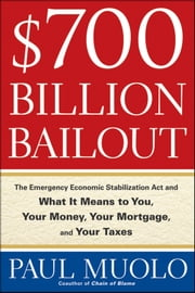 $700 Billion Bailout - The Emergency Economic Stabilization Act and What It Means to You, Your Money, Your Mortgage and Your Taxes ebook by Paul Muolo