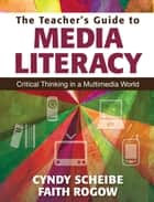 The Teacher's Guide to Media Literacy - Critical Thinking in a Multimedia World ebook by Faith Rogow, Cynthia L. Scheibe