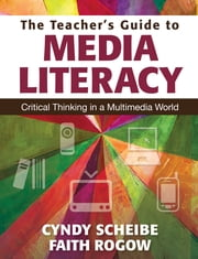 The Teacher's Guide to Media Literacy - Critical Thinking in a Multimedia World ebook by Faith Rogow,Cynthia (Cyndy) L. Scheibe