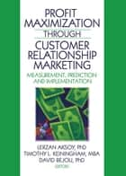 Profit Maximization Through Customer Relationship Marketing - Measurement, Prediction, and Implementation ebook by Lerzan Aksoy, Timothy Keiningham, David Bejou