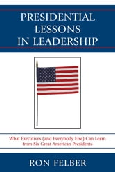 Presidential Lessons in Leadership - What Executives (and Everybody Else) Can Learn from Six Great American Presidents ebook by Ron Felber