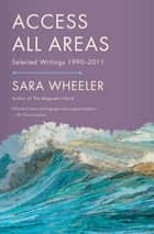 Access All Areas - Selected Writings 1990-2011 ebook by Sara Wheeler