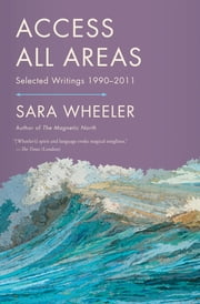 Access All Areas - Selected Writings 1990-2011 電子書 by Sara Wheeler