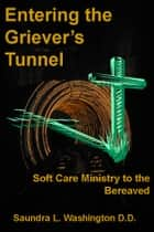 Entering the Griever's Tunnel: Soft Care Ministry to the Bereaved ebook by Saundra L. Washington D.D.