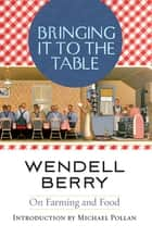 Bringing It to the Table - On Farming and Food ebook by Wendell Berry, Michael Pollan