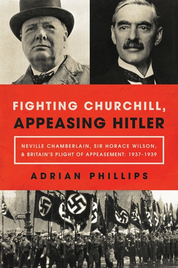 Fighting Churchill, Appeasing Hitler: Neville Chamberlain, Sir Horace Wilson, & Britain's Plight of Appeasement: 1937-1939 ebook by Adrian Phillips