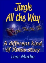 Jingle All the Way: A Different Kind of Christmas Story ebook by Leni Matlin