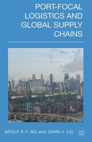 Port-Focal Logistics and Global Supply Chains ebook by A. Ng,John Liu