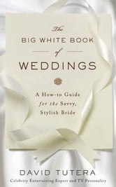 The Big White Book of Weddings - A How-to Guide for the Savvy, Stylish Bride ebook by David Tutera