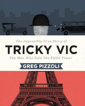 Tricky Vic - The Impossibly True Story of the Man Who Sold the Eiffel Tower ebook by Greg Pizzoli