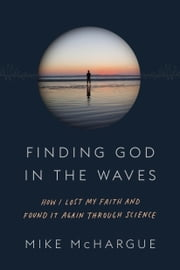 Finding God in the Waves - How I Lost My Faith and Found It Again Through Science ebook by Mike McHargue,Rob Bell