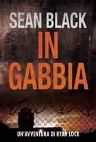 In Gabbia - Serie di Ryan Lock vol. 2 ebook by Sean Black