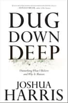 Dug Down Deep - Unearthing What I Believe and Why It Matters ebook by Joshua Harris