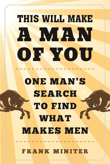 This Will Make a Man of You - One Man?s Search for Hemingway and Manhood in a Changing World eBook by Frank Miniter