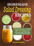 Homemade Salad Dressing Recipes: A Salad Dressings Cookbook With 127 Healthy And Creative Salad Dressings And Vinaigrette recipes ebook by Allison Barnes