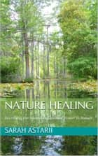 Nature Spiritual Healing - A Practical Guide to Spiritual Awakening and Communicating with Nature, Self-Realization in Nature and Tree Spirits. ebook by Sarah Astarii