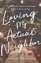 Loving My Actual Neighbor - 7 Practices to Treasure the People Right in Front of You ebook by Alexandra Kuykendall