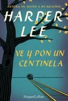 Ve y pon un centinela (Go Set a Watchman - Spanish Edition) ebook by Harper Lee