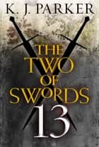 The Two of Swords: Part Thirteen ebook by K. J. Parker
