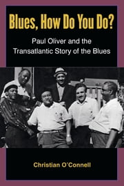 Blues, How Do You Do? - Paul Oliver and the Transatlantic Story of the Blues ebook by Christian O'Connell