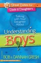 Talking with Your Daughter About Understanding Boys ebook by Bob Gresh, Dannah Gresh