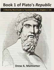 Book 1 of Plato's Republic: A Word by Word Guide to Translation (Vol. 1: Chapters 1-12) ebook by Mannetter, Drew A.