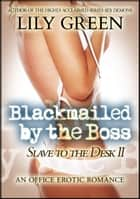 Blackmailed By The Boss: Slave To The Desk 2 - Slave To The Desk ebook by Lily Green