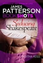 Seducing Shakespeare - BookShots ebook by Tabitha Ross, James Patterson