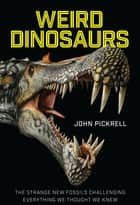 Weird Dinosaurs - The Strange New Fossils Challenging Everything We Thought We Knew ebook by John Pickrell, Philip Currie