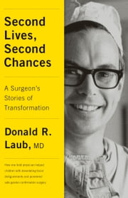 Second Lives, Second Chances - A Surgeon's Stories of Transformation ebook by Donald R. Laub