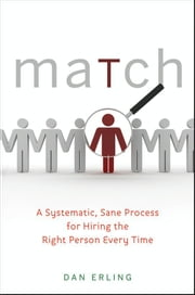 Match - A Systematic, Sane Process for Hiring the Right Person Every Time ebook by Dan Erling