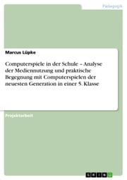 Computerspiele in der Schule - Analyse der Mediennutzung und praktische Begegnung mit Computerspielen der neuesten Generation in einer 5. Klasse ebook by Kobo.Web.Store.Products.Fields.ContributorFieldViewModel