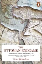 The Ottoman Endgame - War, Revolution and the Making of the Modern Middle East, 1908-1923 ebook by Sean McMeekin