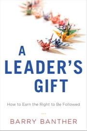 A Leader's Gift - How to Earn the Right to Be Followed ebook by Barry Banther
