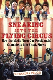 Sneaking Into the Flying Circus - How the Media Turn Our Presidential Campaigns into Freak Shows ebook by Alexandra Pelosi