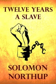 Twelve Years a Slave - (12 Years a Slave) ebook by Solomon Northup
