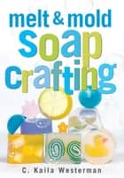 Melt & Mold Soap Crafting ebook by C. Kaila Westerman