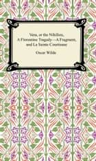 Vera, or The Nihilists, A Florentine Tragedy—A Fragment, and La Sainte Courtisane ebook by Oscar Wilde