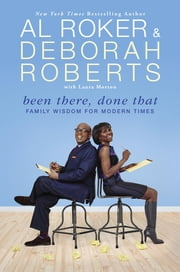 Been There, Done That - Family Wisdom For Modern Times ebook by Al Roker, Deborah Roberts, Laura Morton
