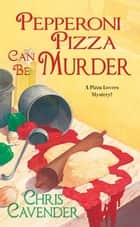 Pepperoni Pizza Can Be Murder ebook by Chris Cavender